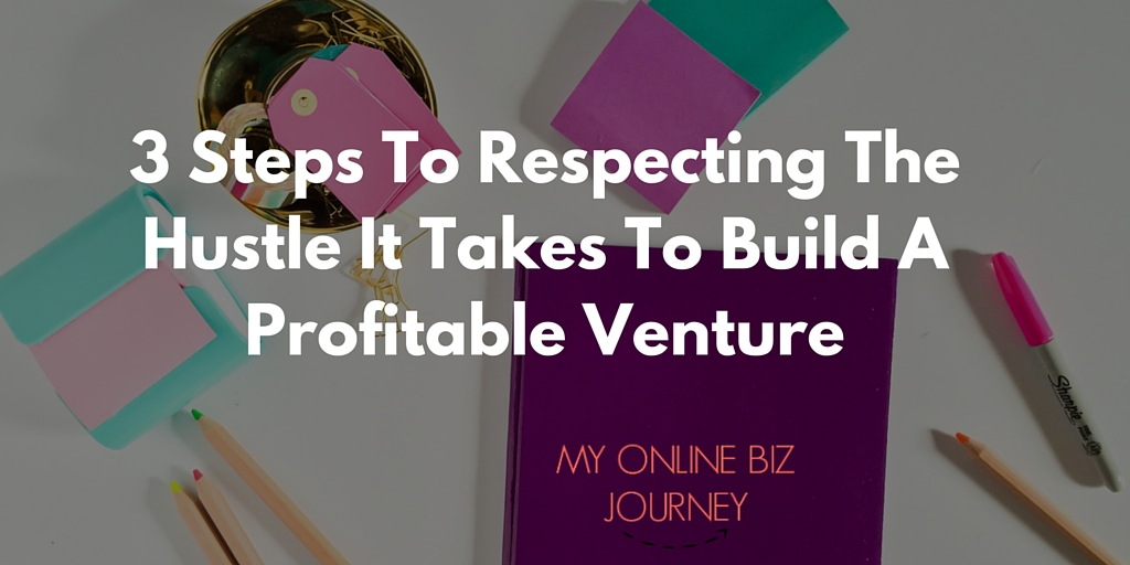 3 Steps To Respecting The Hustle It Takes To Build A Profitable Venture