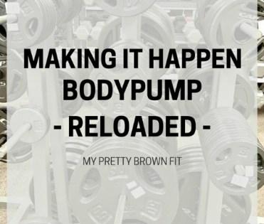 Making It Happen - BodyPump Reloaded - My Pretty Brown Fit