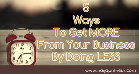 5 Ways To Get MORE From Your Business By Doing LESS