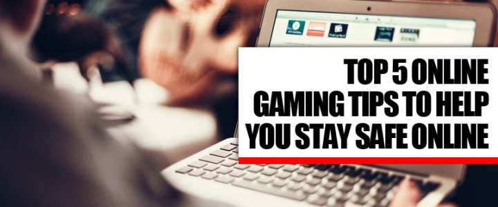 Top 5 Online Gaming Tips To Help You Stay Safe Online