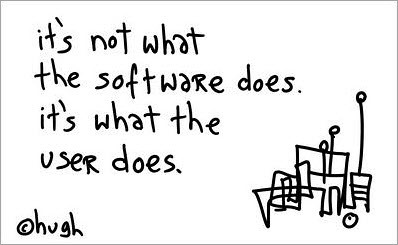 """""""It's not what the software does, it's what the user does"""" - Hugh MacLeod"""