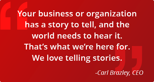 """Your business or organization has a story to tell, and the world needs to hear it. That's what we're here for. We love telling stories."" Carl Brazley, CEO"