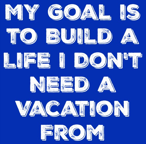my goal is to build a life I dont need a vacation from