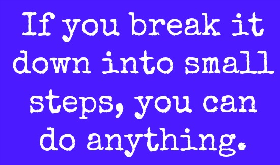 if you break it down into small steps you can do anything