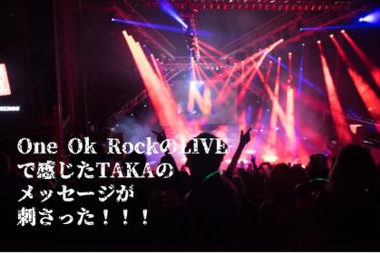 One Ok RockのLIVEで感じたTAKAの メッセージが 刺さった!!!