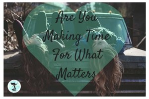 Are You Making Time For What Matters?