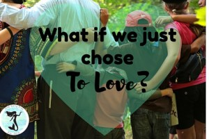 What If We Just Chose To Love?