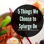 5 Things We Choose to Splurge On
