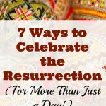 Ways to Celebrate the Resurrection (For More Than Just a Day!)