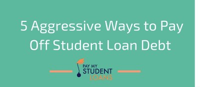 5 Aggressive Ways to Pay Off Student Loan Debt - Student Loans