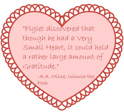 """""""Piglet discovered that though he had a Very Small Heart, it could hold a rather large amount of Gratitude"""" A.A. Milne"""