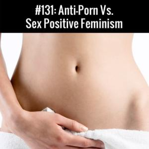 Anti Porn Vs. Sex Positive Feminism