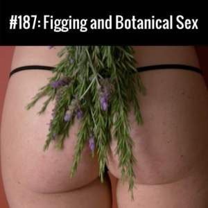 Figging and Botanical Sex :: Free Podcast Episode