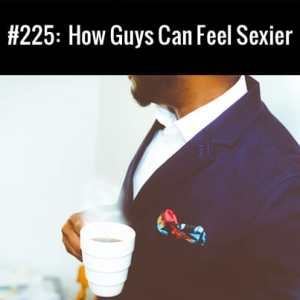 How Guys Can Feel Sexier :: Free Podcast Episode
