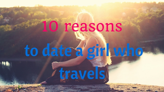 10 Reasons to Date a Girl Who Travels