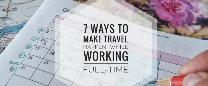 7 ways you can make travelling happen while working full-time