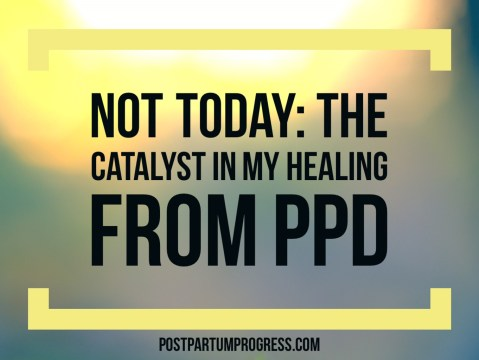 Not Today: The Catalyst In My Healing from PPD