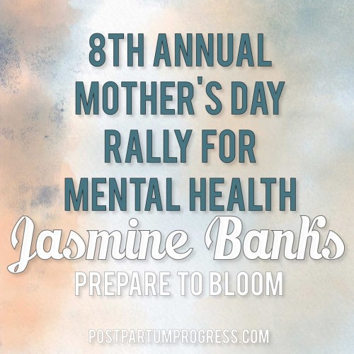 Jasmine Banks: Prepare to Bloom: 8th Annual Mother's Day Rally for Mental Health -postpartumprogress.com