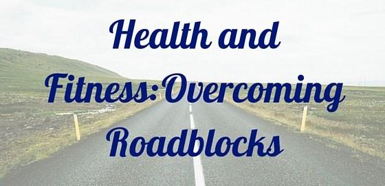 Health and Fitness Overcoming Two Roadblocks