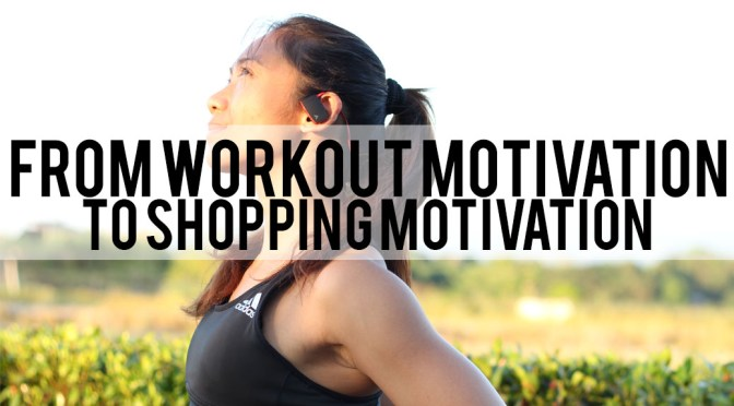 From Workout Motivation to Shopping Motivation