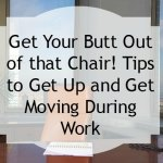 Get Your Butt Out of that Chair! Tips to Get Up and Get Moving During Work