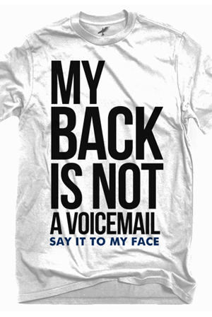 My back is not a voicemail. Say it to my face.