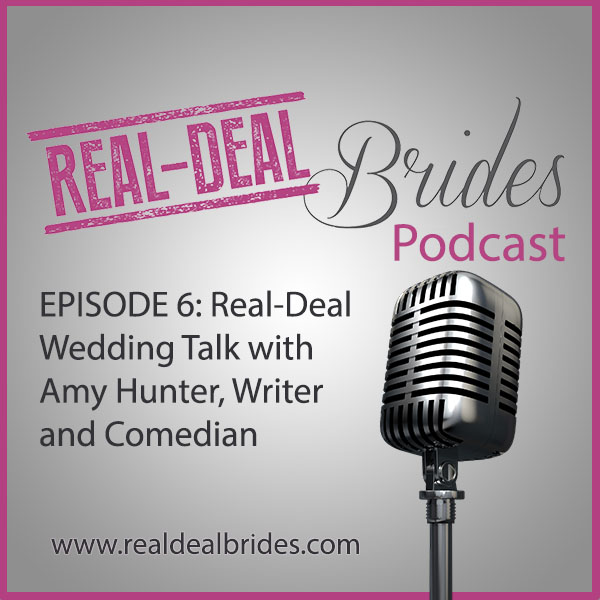Real-Deal Brides Podcast Episode 6: Real-Deal Wedding Talk with Amy Hunter, Writer and Comedian