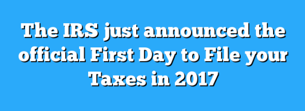 The IRS just announced the official First Day to File your Taxes in 2017