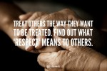 """Treat Others How They Want to be Treated"". Some call this ""The Platinum Rule"""