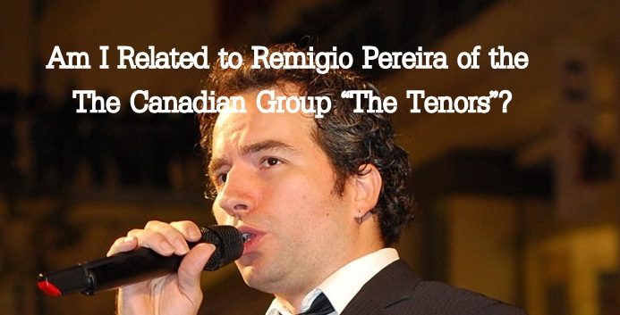 Am I Related to Canadian Tenor, Remigio Pereira?