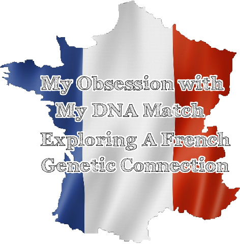 My Obsession with My DNA Match:  Exploring a French Genetic Connection