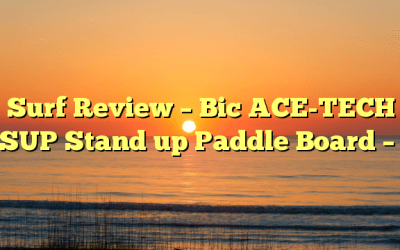 Surf Review – Bic ACE-TECH SUP Stand up Paddle Board –
