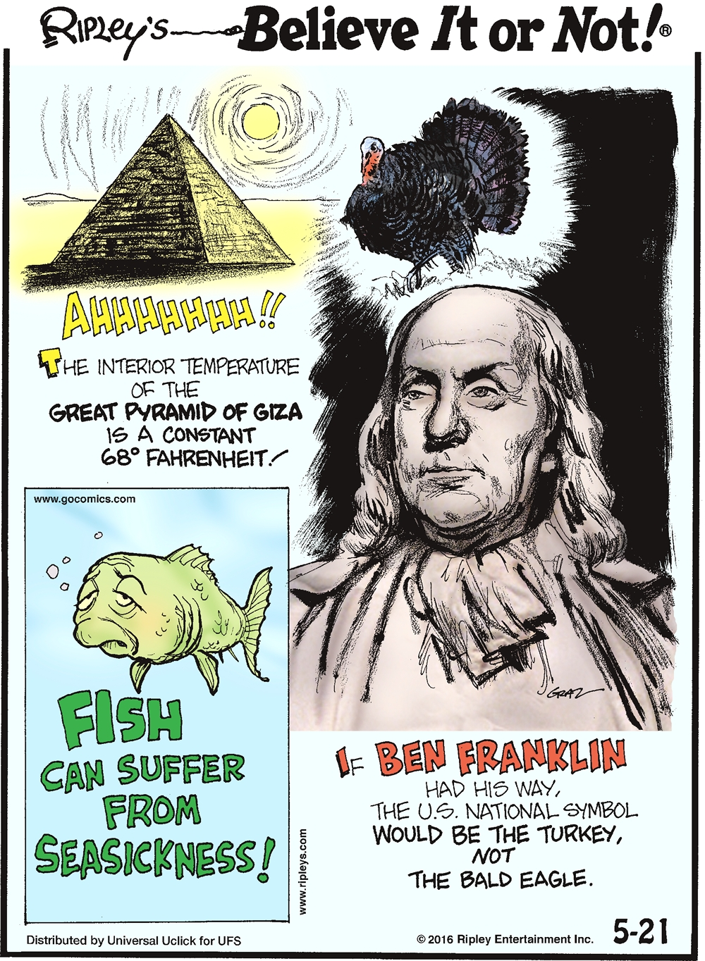 The interior temperature of the great Pyramid of Giza is a constant 68° Fahrenheit! -------------------- Fish can suffer from seasickness! -------------------- If Ben Franklin had his way, the US national symbol would be the turkey, not the eagle.