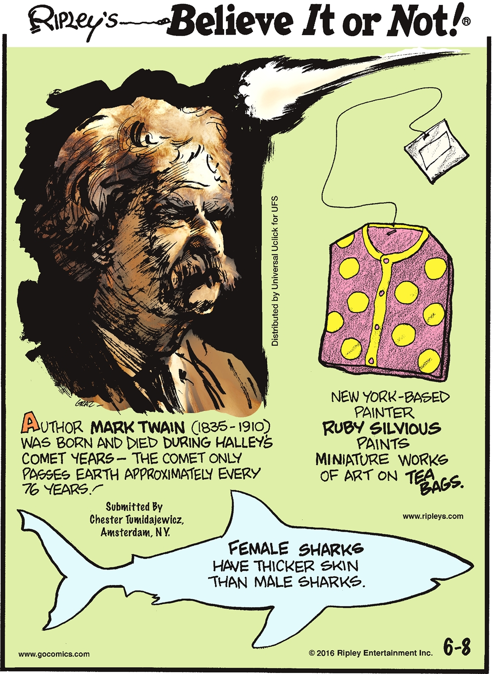 Author Mark Twain (1835-1910) was born and died during Halley's Comet years—the comet only passes Earth approximately every 76 years! Submitted by Chester Tumidajewicz, Amsterdam, NY. -------------------- New York-based painter Ruby Silvious paints miniature works of art on tea bags. -------------------- Female sharks have thicker skin than male sharks.