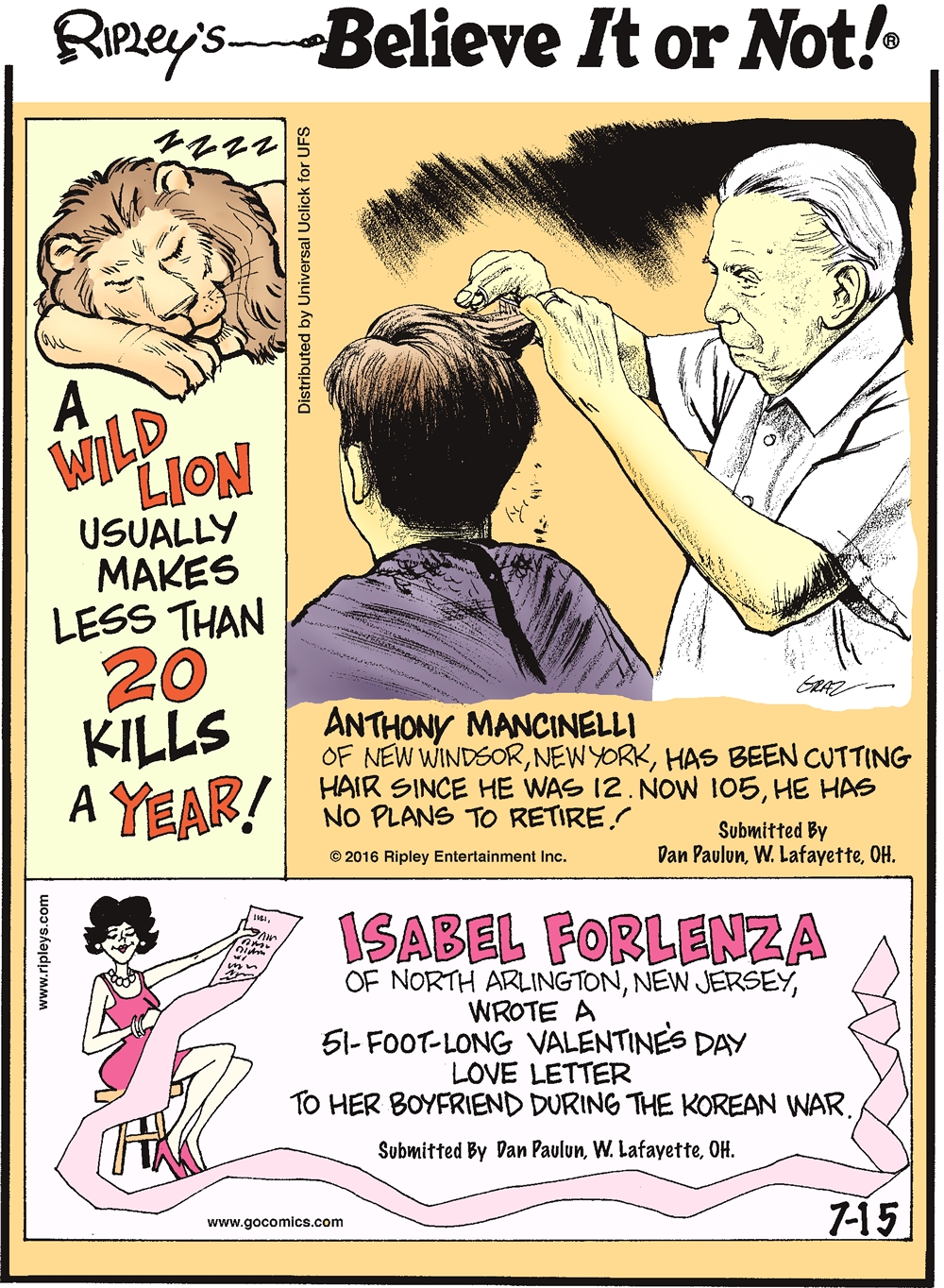 A wild lion usually makes less than 20 kills a year! -------------------- Anthony Mancinelli of New Windsor, New York, has been cutting hair since age 12. Now 105, he has no plans to retire! Submitted by Dan Paulun, W. Lafayette, OH. -------------------- Isabela Forlenza of North Arlington, New Jersey, wrote a 51-foot-long Valentine's Day love letter to her boyfriend during the Korean War. Submitted by Dan Paulun, W. Lafayette, OH.