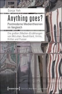 Sonja Yeh: Anything goes? Postmoderne Medientheorien im Vergleich