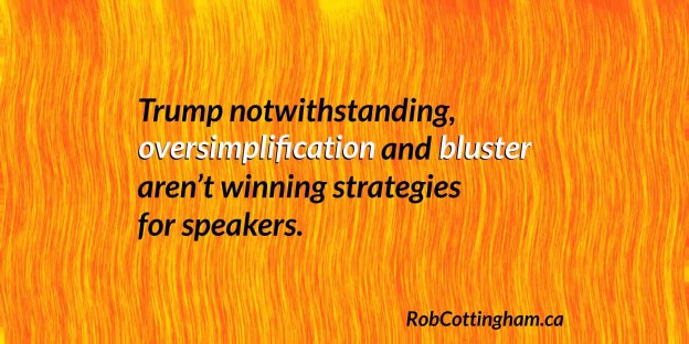 Donald Trump notwithstanding, oversimplification and bluster aren't winning strategies for speakers.