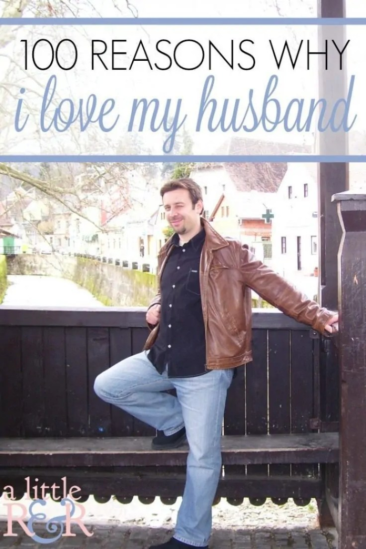 Here are 100 reasons why I love my husband. Can you think of 100 reasons why you love your husband?