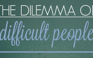 The Dilemma of Difficult People
