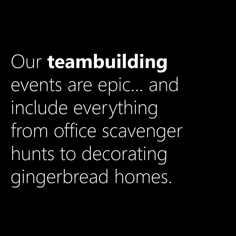 Our teambuilding events are epic... and include everything from office scavenger hunts to decorating gingerbread homes.