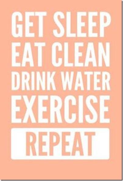 Get sleep, eat clean, drink water, exercise, repeat
