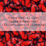 A New Kind of Leader: Stepping Away From Old Conceptions of Leadership