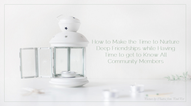 How to Make the Time to Nurture Deep Friendships while Having the Time to get to Know All Community Members: Some Thoughts