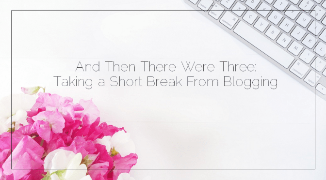 And Then There Were Three: Taking a Short Break From Blogging