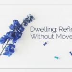 Dwelling: Reflecting Without Movement