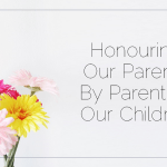 Honouring Our Parents By Parenting Our Children