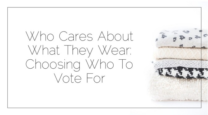 Who Cares About What They Wear: Choosing Who To Vote For