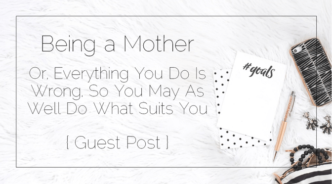 Being a Mother – Or, Everything You Do Is Wrong, So You May As Well Do What Suits You { Guest Post }