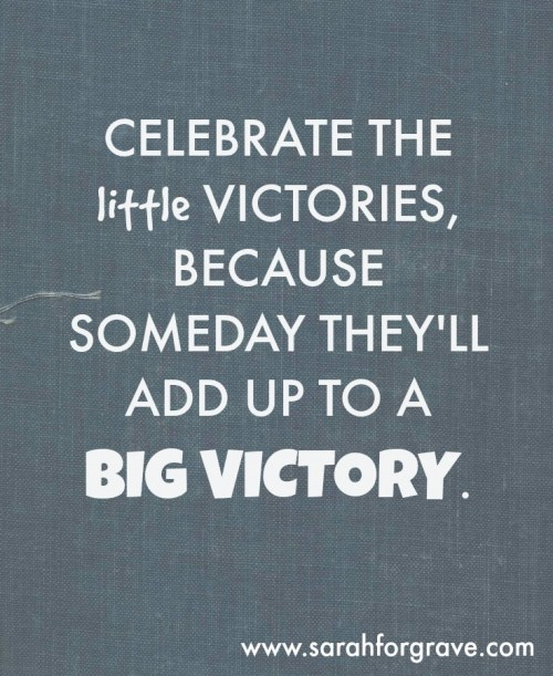 Celebrate the little victories, because someday they'll add up to a BIG victory. | www.sarahforgrave.com