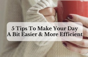 5 Tips To Make Your Day A Bit Easier And More Efficient
